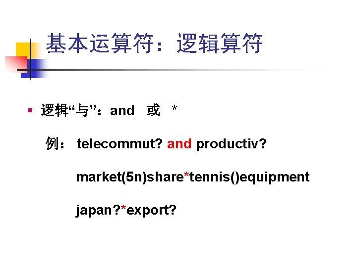 """基本运算符:逻辑算符 § 逻辑""""与"""":and 或 * 例: telecommut? and productiv? market(5 n)share*tennis()equipment japan? *export?"""