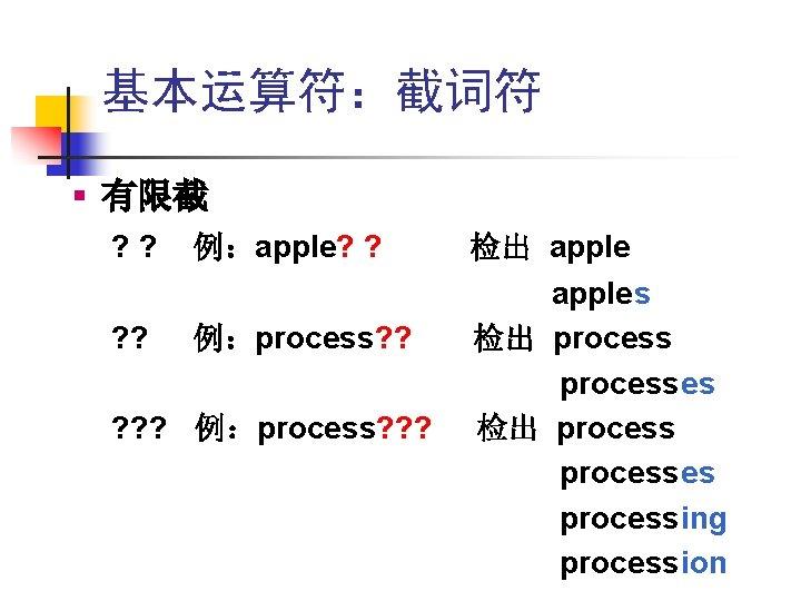 基本运算符:截词符 § 有限截 ? ? 例:apple? ? 例:process? ? ? 例:process? ? ? 检出