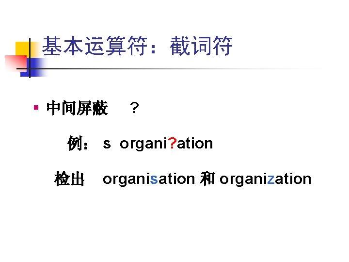 基本运算符:截词符 § 中间屏蔽 ? 例: s organi? ation 检出 organisation 和 organization