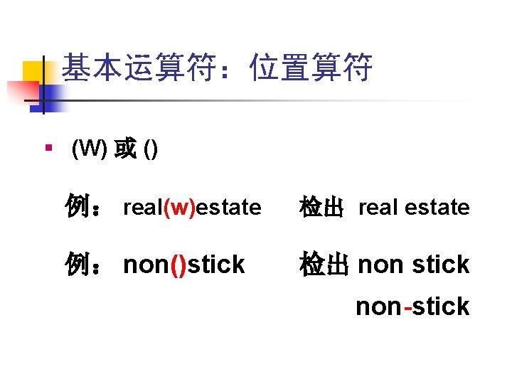 基本运算符:位置算符 § (W) 或 () 例: real(w)estate 检出 real estate 例: non()stick 检出 non