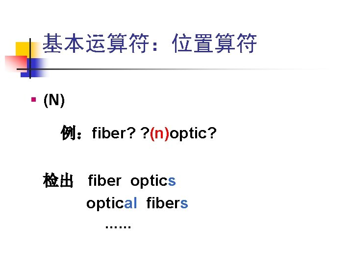基本运算符:位置算符 § (N) 例:fiber? ? (n)optic? 检出 fiber optics optical fibers ……