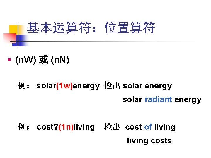 基本运算符:位置算符 § (n. W) 或 (n. N) 例: solar(1 w)energy 检出 solar energy solar