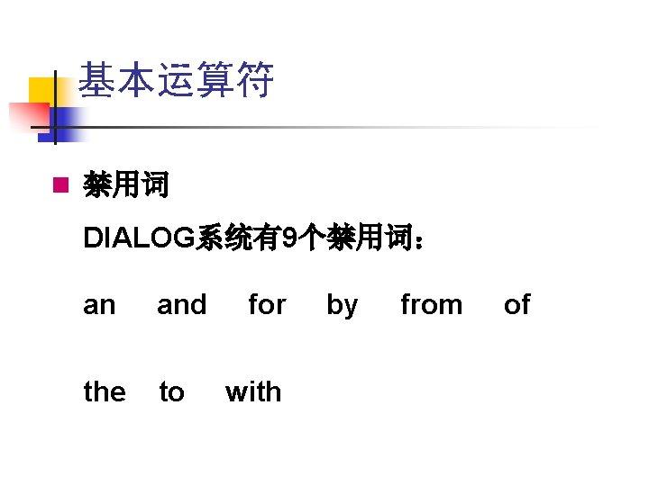 基本运算符 n 禁用词 DIALOG系统有9个禁用词: an and the to for with by from of