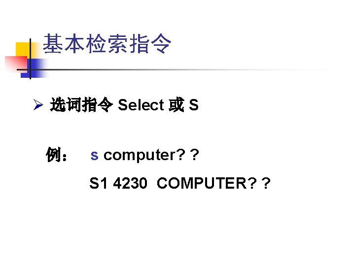 基本检索指令 Ø 选词指令 Select 或 S 例: s computer? ? S 1 4230 COMPUTER?