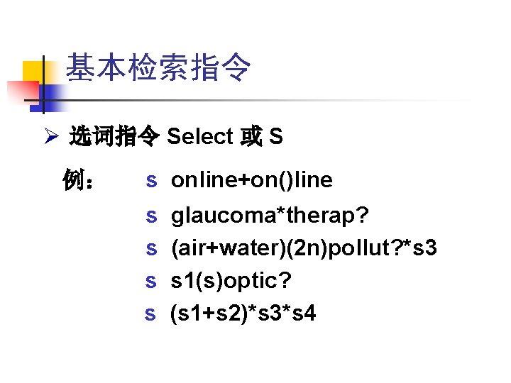基本检索指令 Ø 选词指令 Select 或 S 例: s online+on()line s s glaucoma*therap? (air+water)(2 n)pollut?