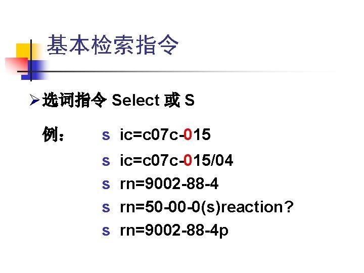 基本检索指令 Ø 选词指令 Select 或 S 例: s ic=c 07 c-015 s s ic=c