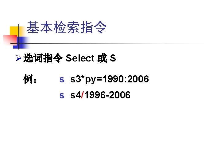 基本检索指令 Ø 选词指令 Select 或 S 例: s s 3*py=1990: 2006 s s 4/1996