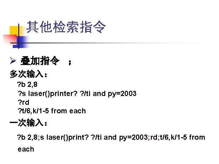 其他检索指令 Ø 叠加指令 ; 多次输入: ? b 2, 8 ? s laser()printer? ? /ti