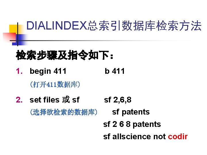 DIALINDEX总索引数据库检索方法 检索步骤及指令如下: 1. begin 411 b 411 (打开411数据库) 2. set files 或 sf (选择欲检索的数据库)
