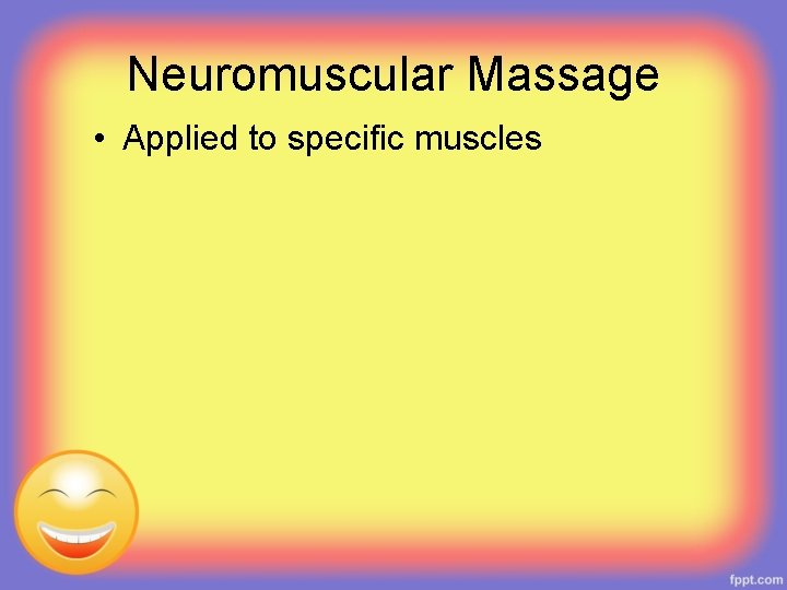 Neuromuscular Massage • Applied to specific muscles