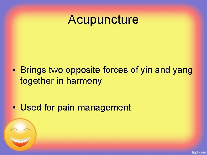 Acupuncture • Brings two opposite forces of yin and yang together in harmony •