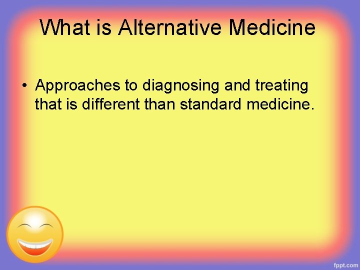 What is Alternative Medicine • Approaches to diagnosing and treating that is different than