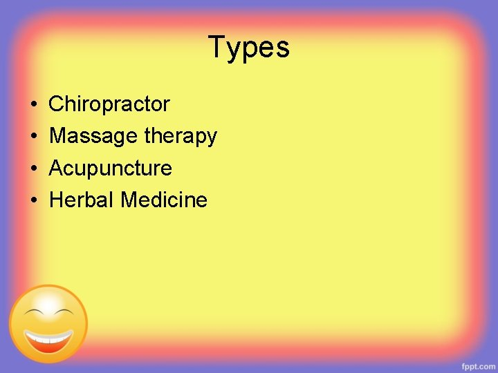 Types • • Chiropractor Massage therapy Acupuncture Herbal Medicine