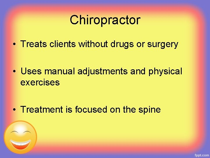 Chiropractor • Treats clients without drugs or surgery • Uses manual adjustments and physical