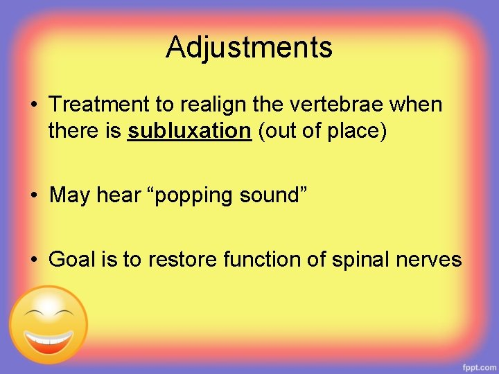 Adjustments • Treatment to realign the vertebrae when there is subluxation (out of place)