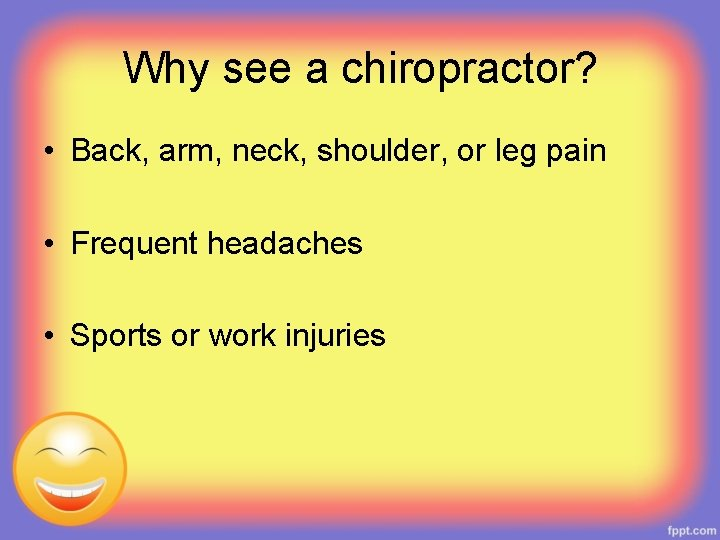Why see a chiropractor? • Back, arm, neck, shoulder, or leg pain • Frequent