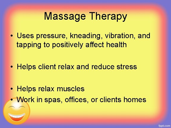 Massage Therapy • Uses pressure, kneading, vibration, and tapping to positively affect health •