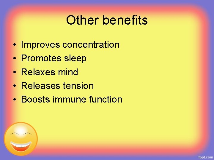 Other benefits • • • Improves concentration Promotes sleep Relaxes mind Releases tension Boosts