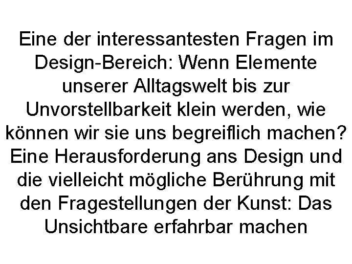 Eine der interessantesten Fragen im Design-Bereich: Wenn Elemente unserer Alltagswelt bis zur Unvorstellbarkeit klein