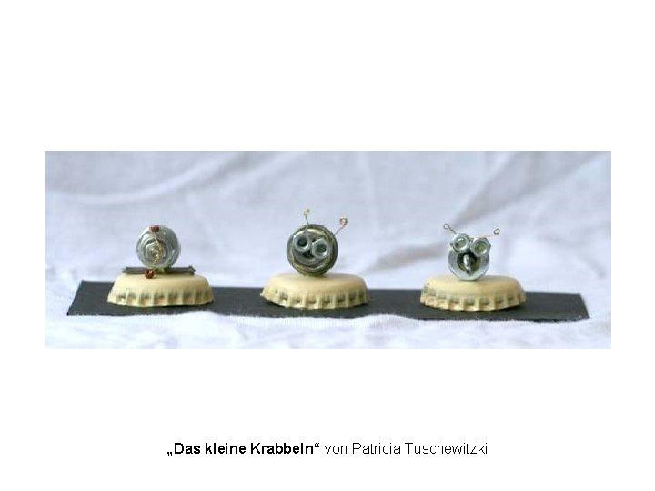 """""""Das kleine Krabbeln"""" von Patricia Tuschewitzki"""