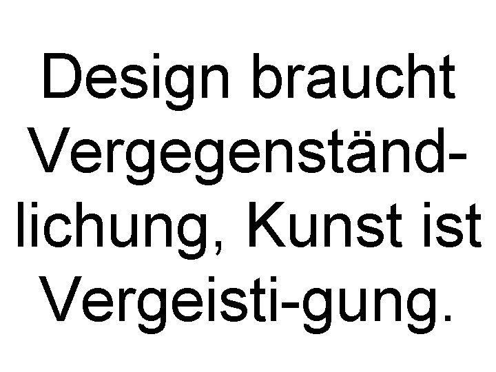 Design braucht Vergegenständlichung, Kunst ist Vergeisti-gung.