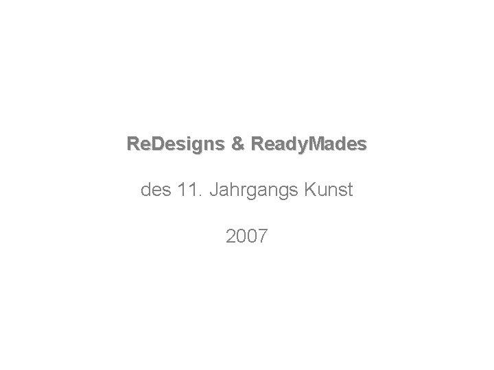 Re. Designs & Ready. Mades 11. Jahrgangs Kunst 2007