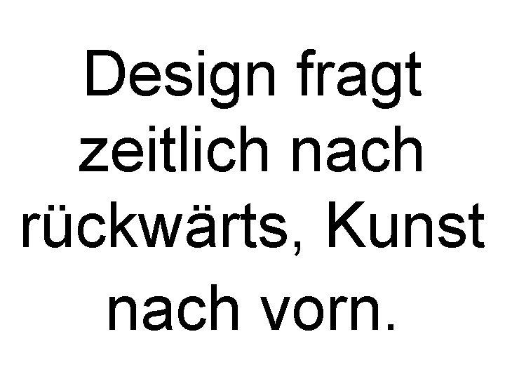 Design fragt zeitlich nach rückwärts, Kunst nach vorn.