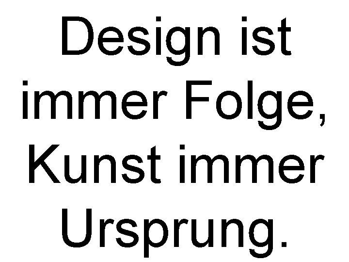 Design ist immer Folge, Kunst immer Ursprung.