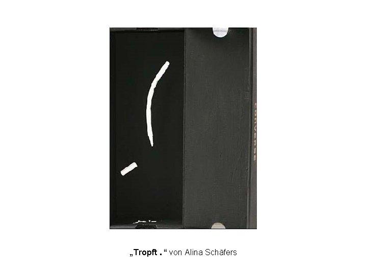 """""""Tropft. """" von Alina Schäfers"""