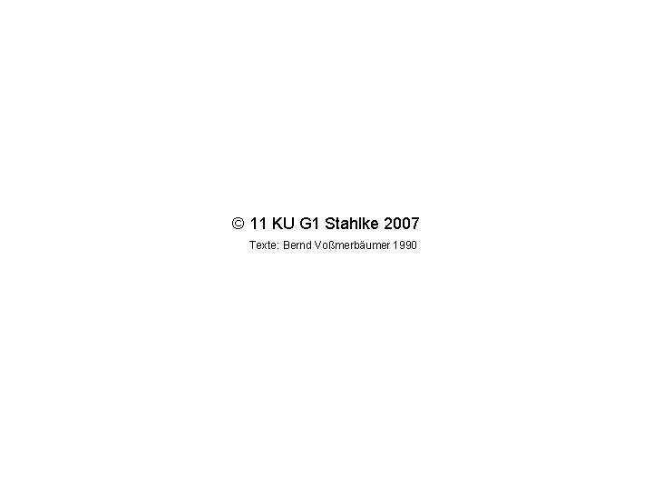 © 11 KU G 1 Stahlke 2007 Texte: Bernd Voßmerbäumer 1990