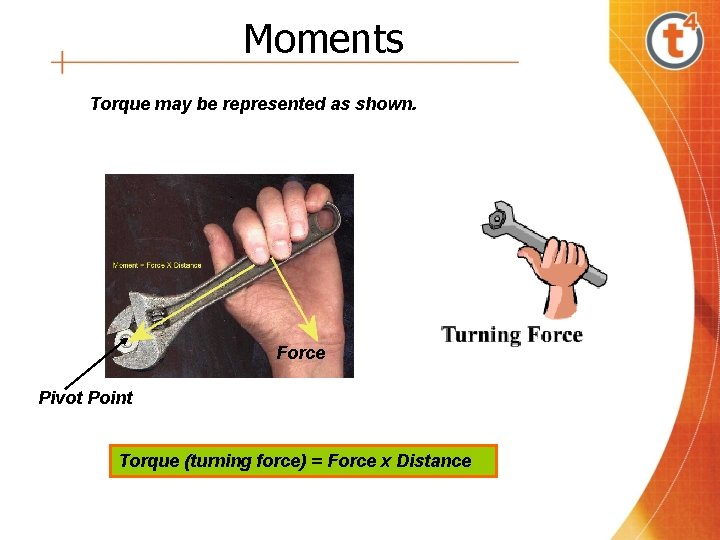 Moments Torque may be represented as shown. Force Pivot Point Torque (turning force) =