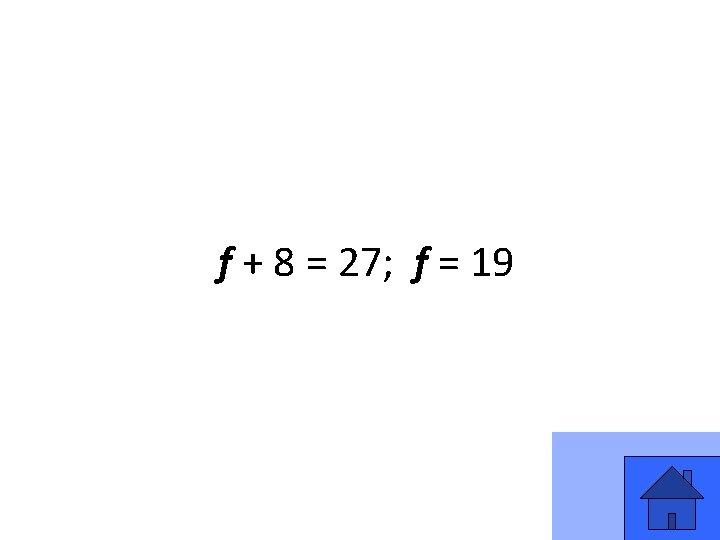 f + 8 = 27; f = 19 11