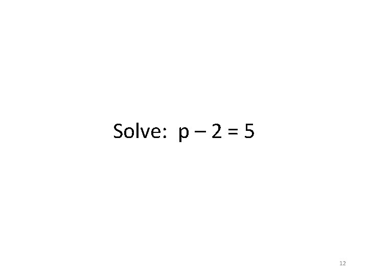 Solve: p – 2 = 5 12