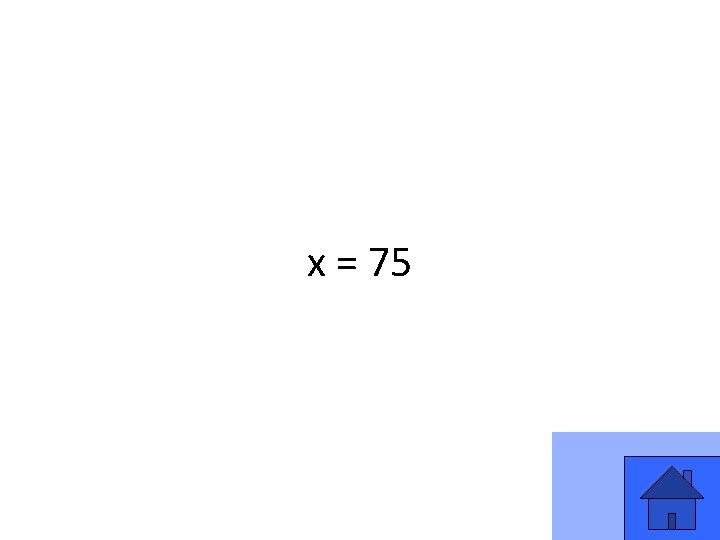 x = 75 17