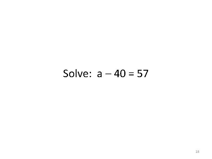 Solve: a – 40 = 57 18