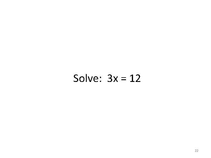 Solve: 3 x = 12 22