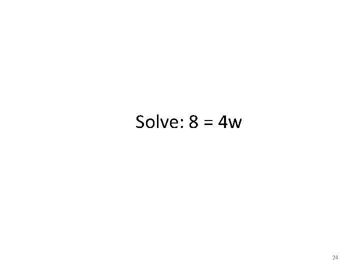 Solve: 8 = 4 w 24