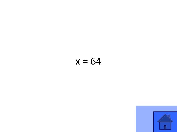 x = 64 3