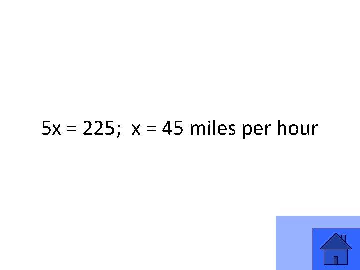 5 x = 225; x = 45 miles per hour 31