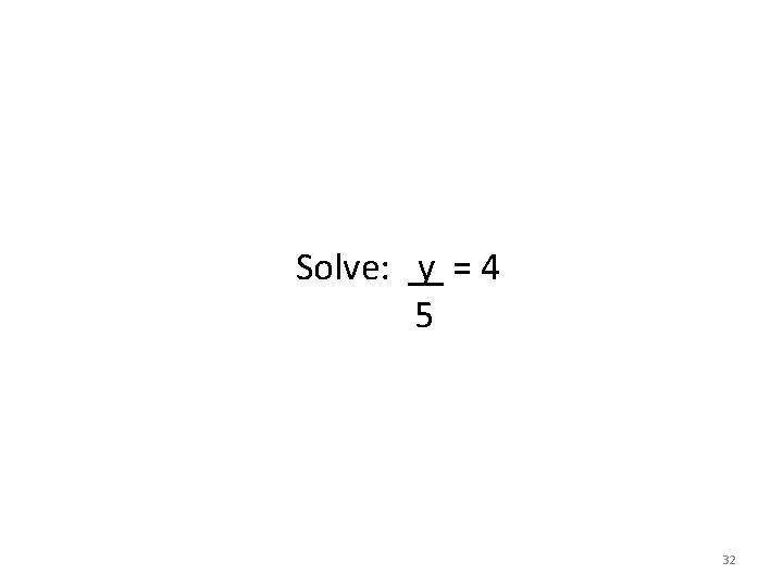 Solve: y = 4 5 32