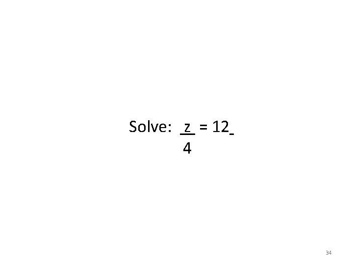 Solve: z = 12 4 34