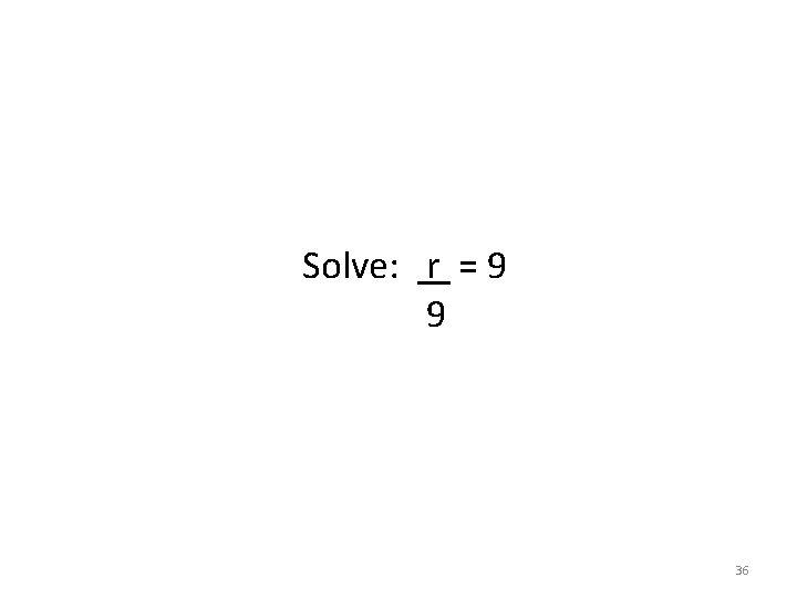 Solve: r = 9 9 36
