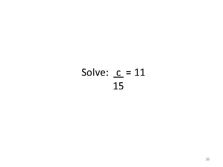 Solve: c = 11 15 38