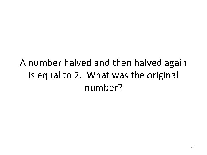 A number halved and then halved again is equal to 2. What was the