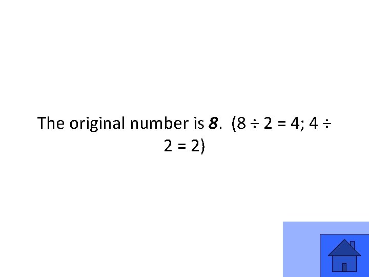 The original number is 8. (8 ÷ 2 = 4; 4 ÷ 2 =