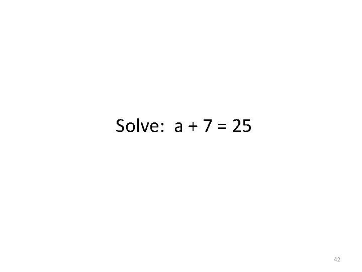 Solve: a + 7 = 25 42