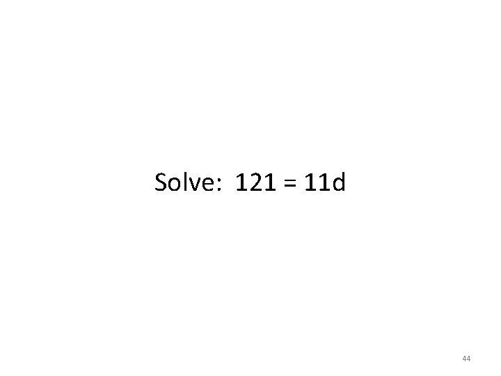 Solve: 121 = 11 d 44