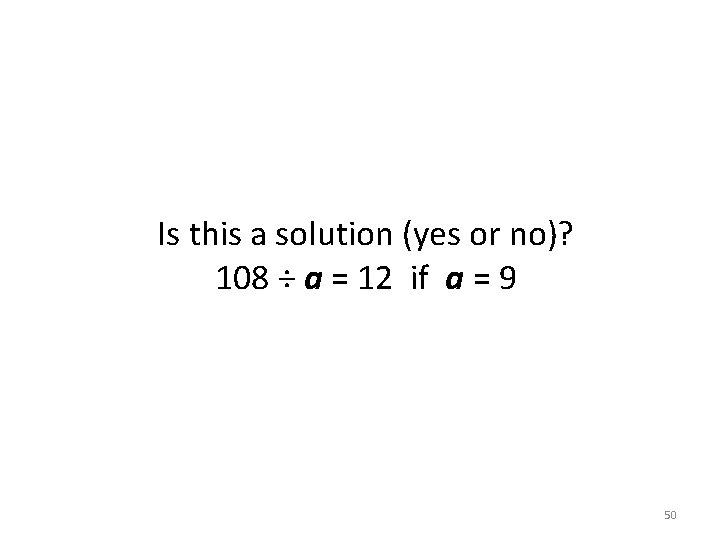 Is this a solution (yes or no)? 108 ÷ a = 12 if a