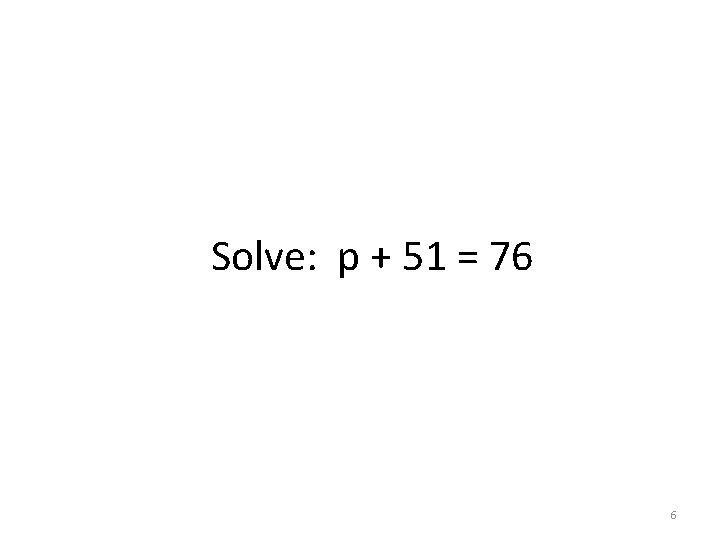Solve: p + 51 = 76 6