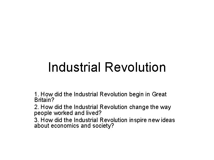 Industrial Revolution 1. How did the Industrial Revolution begin in Great Britain? 2. How